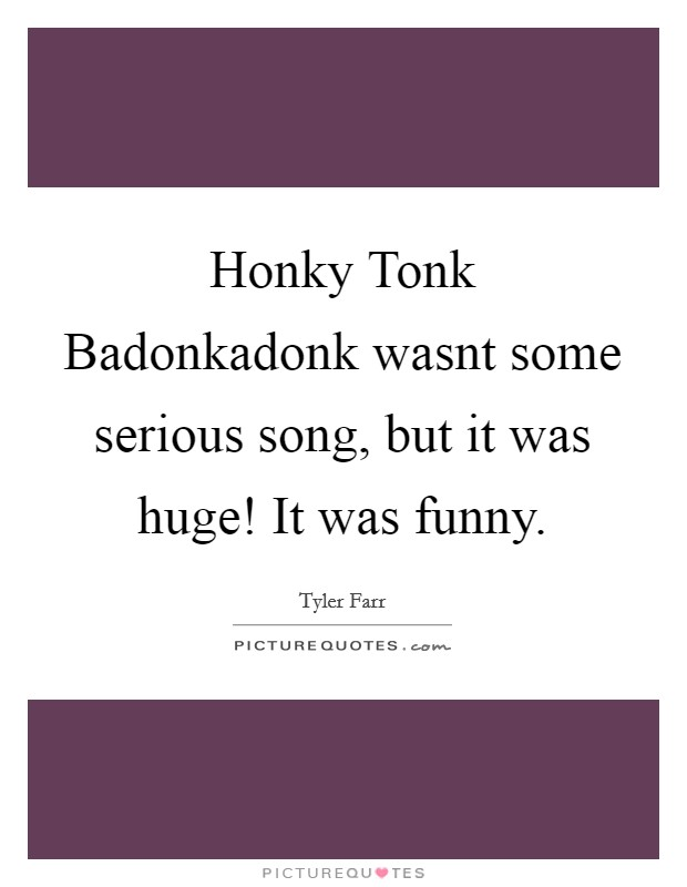 Honky Tonk Badonkadonk wasnt some serious song, but it was huge! It was funny Picture Quote #1