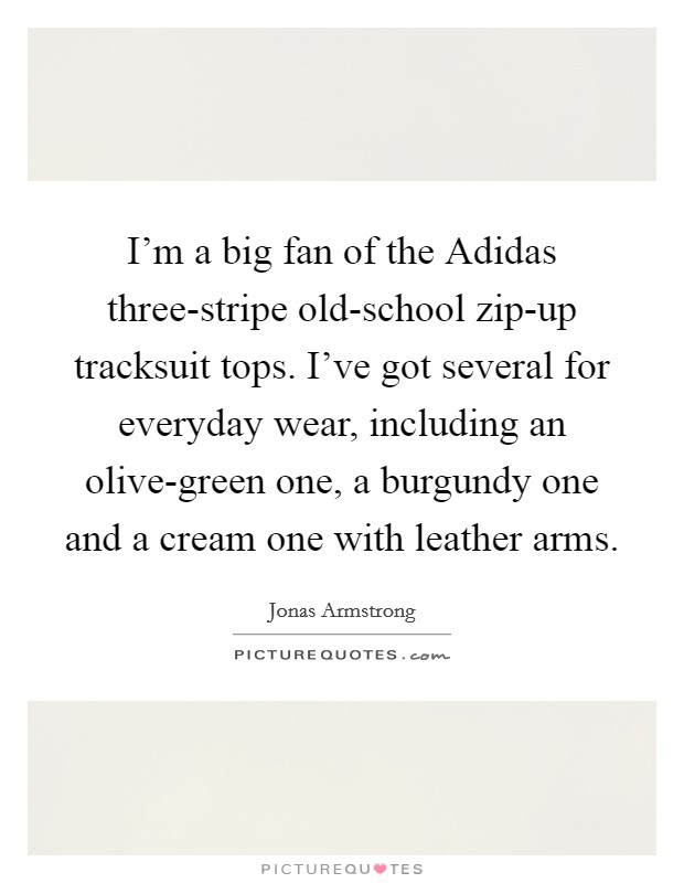 I'm a big fan of the Adidas three-stripe old-school zip-up tracksuit tops. I've got several for everyday wear, including an olive-green one, a burgundy one and a cream one with leather arms Picture Quote #1
