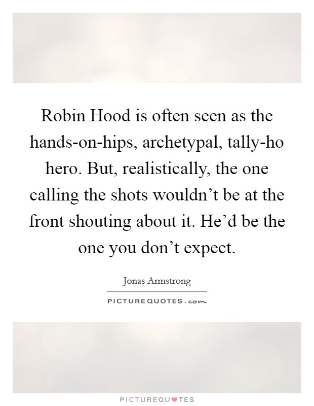 Robin Hood is often seen as the hands-on-hips, archetypal, tally-ho hero. But, realistically, the one calling the shots wouldn't be at the front shouting about it. He'd be the one you don't expect Picture Quote #1