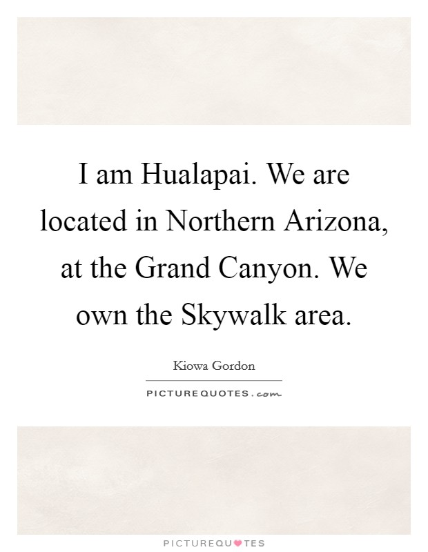 I am Hualapai. We are located in Northern Arizona, at the Grand Canyon. We own the Skywalk area Picture Quote #1