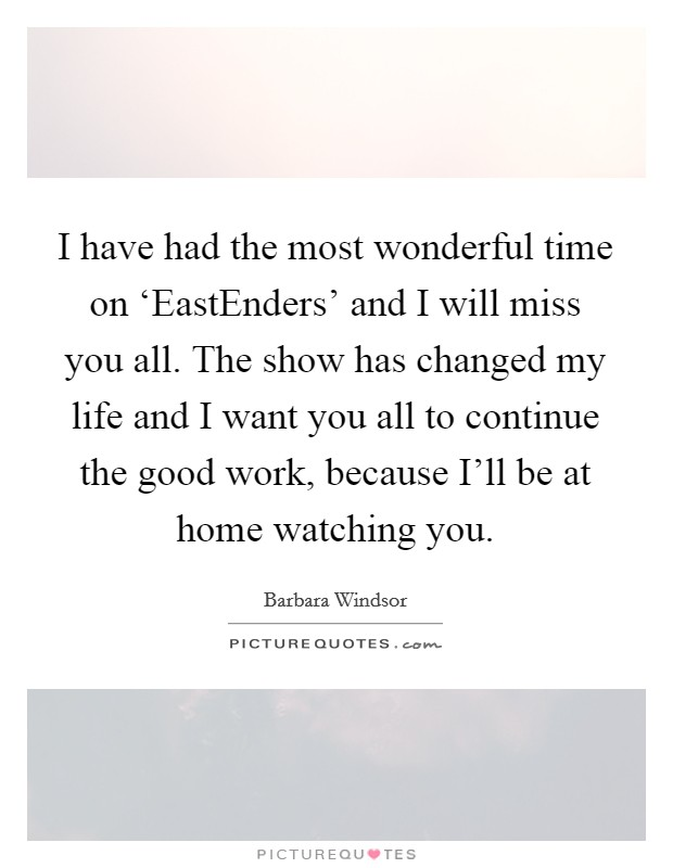 I have had the most wonderful time on 'EastEnders' and I will miss you all. The show has changed my life and I want you all to continue the good work, because I'll be at home watching you Picture Quote #1
