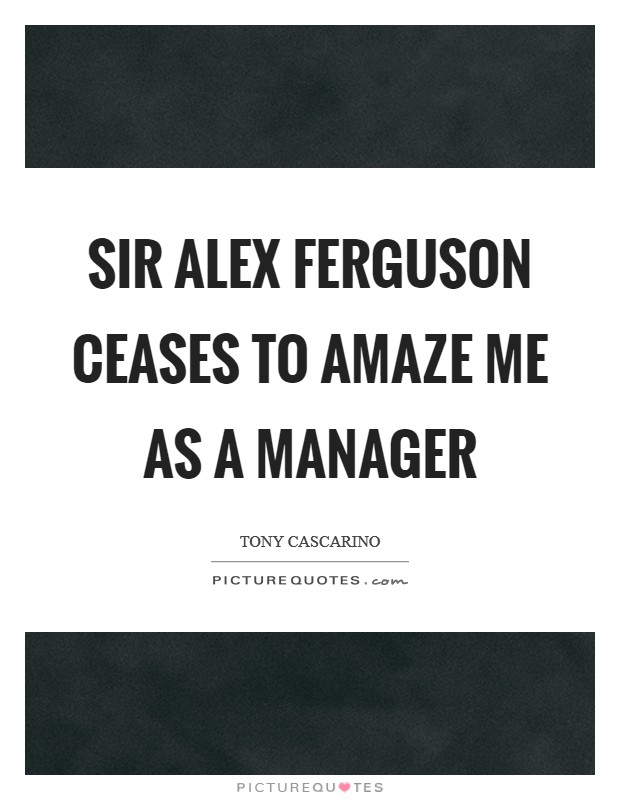 Sir Alex Ferguson ceases to amaze me as a manager Picture Quote #1