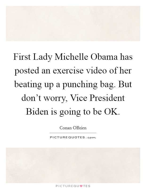 First Lady Michelle Obama has posted an exercise video of her beating up a punching bag. But don't worry, Vice President Biden is going to be OK Picture Quote #1