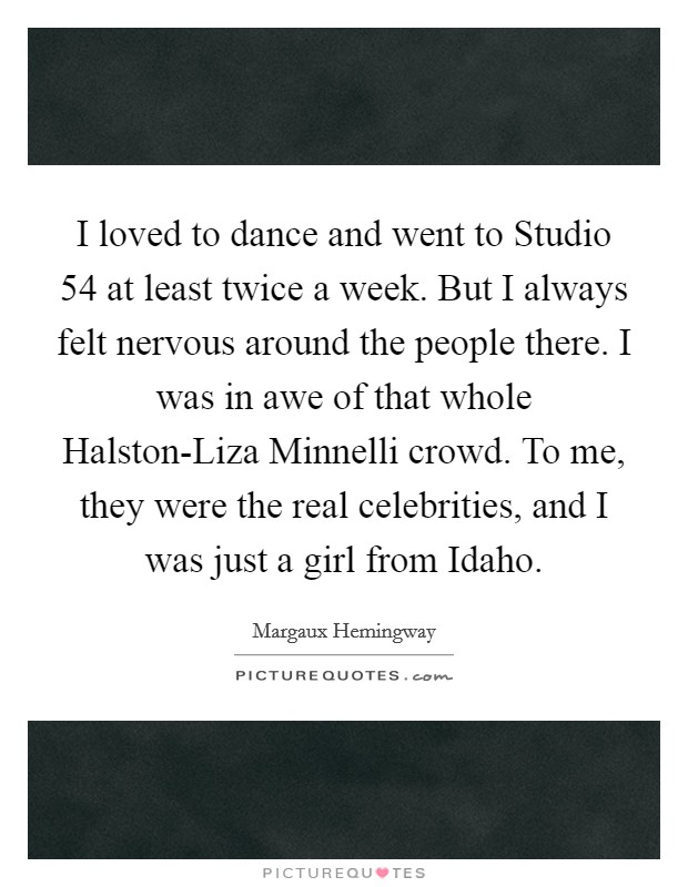 I loved to dance and went to Studio 54 at least twice a week. But I always felt nervous around the people there. I was in awe of that whole Halston-Liza Minnelli crowd. To me, they were the real celebrities, and I was just a girl from Idaho Picture Quote #1
