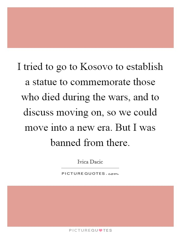 I tried to go to Kosovo to establish a statue to commemorate those who died during the wars, and to discuss moving on, so we could move into a new era. But I was banned from there Picture Quote #1