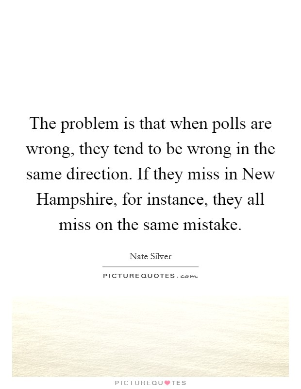 The problem is that when polls are wrong, they tend to be wrong in the same direction. If they miss in New Hampshire, for instance, they all miss on the same mistake Picture Quote #1