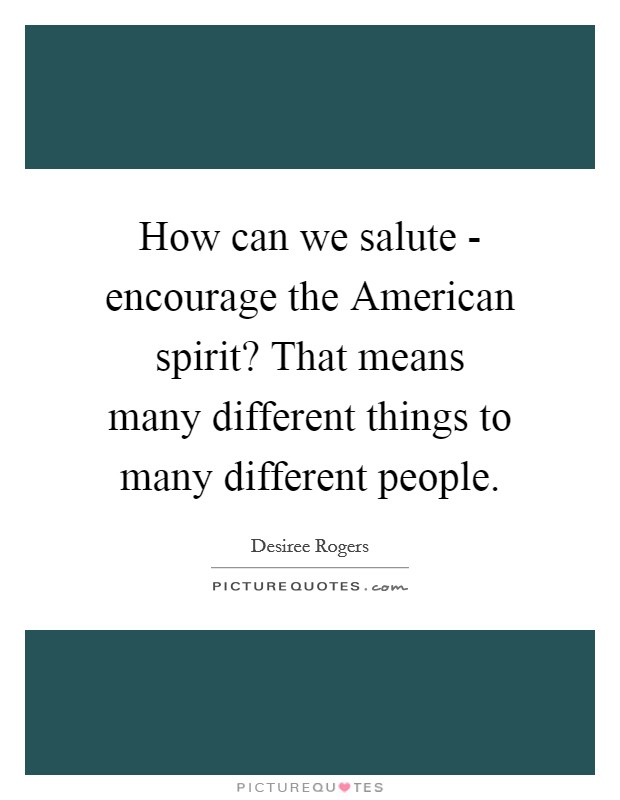 How can we salute - encourage the American spirit? That means many different things to many different people Picture Quote #1