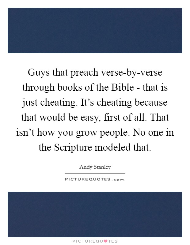 Guys that preach verse-by-verse through books of the Bible - that is just cheating. It's cheating because that would be easy, first of all. That isn't how you grow people. No one in the Scripture modeled that Picture Quote #1