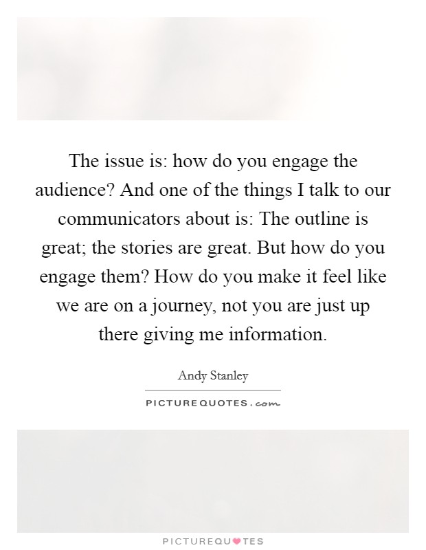 The issue is: how do you engage the audience? And one of the things I talk to our communicators about is: The outline is great; the stories are great. But how do you engage them? How do you make it feel like we are on a journey, not you are just up there giving me information Picture Quote #1