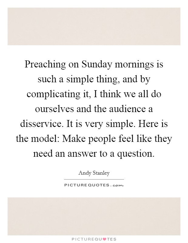 Preaching on Sunday mornings is such a simple thing, and by complicating it, I think we all do ourselves and the audience a disservice. It is very simple. Here is the model: Make people feel like they need an answer to a question Picture Quote #1