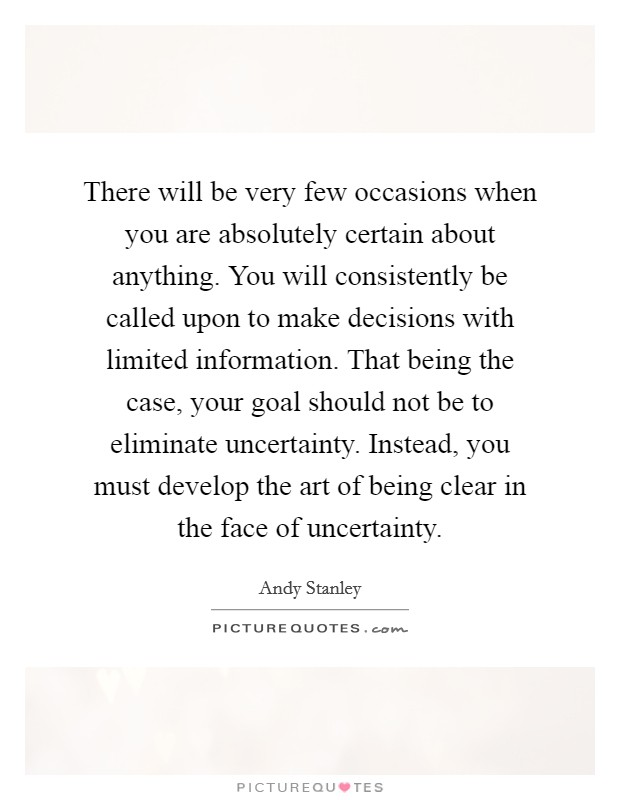 There will be very few occasions when you are absolutely certain about anything. You will consistently be called upon to make decisions with limited information. That being the case, your goal should not be to eliminate uncertainty. Instead, you must develop the art of being clear in the face of uncertainty Picture Quote #1