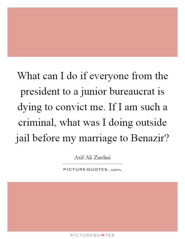 What can I do if everyone from the president to a junior bureaucrat is dying to convict me. If I am such a criminal, what was I doing outside jail before my marriage to Benazir? Picture Quote #1