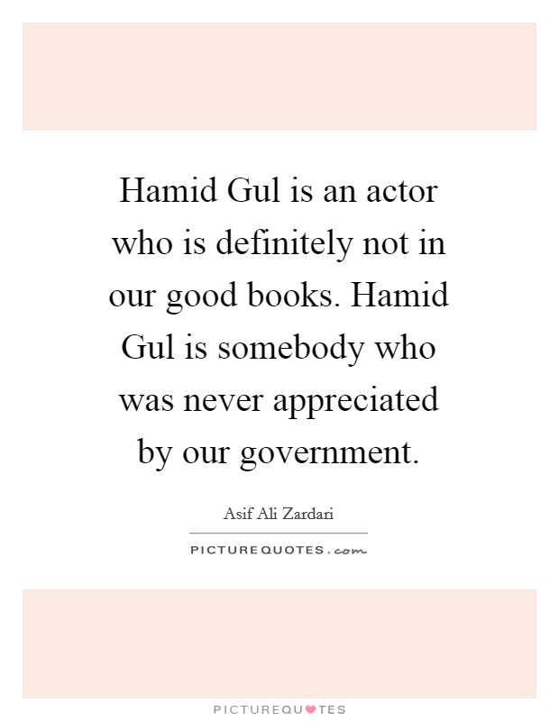 Hamid Gul is an actor who is definitely not in our good books. Hamid Gul is somebody who was never appreciated by our government Picture Quote #1