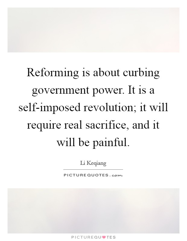 Reforming is about curbing government power. It is a self-imposed revolution; it will require real sacrifice, and it will be painful Picture Quote #1
