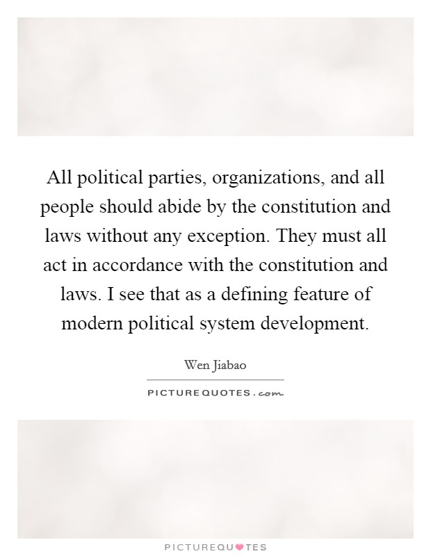 All political parties, organizations, and all people should abide by the constitution and laws without any exception. They must all act in accordance with the constitution and laws. I see that as a defining feature of modern political system development Picture Quote #1