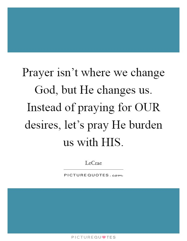 Prayer isn't where we change God, but He changes us. Instead of praying for OUR desires, let's pray He burden us with HIS Picture Quote #1