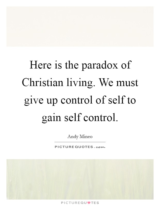 Here is the paradox of Christian living. We must give up control of self to gain self control Picture Quote #1