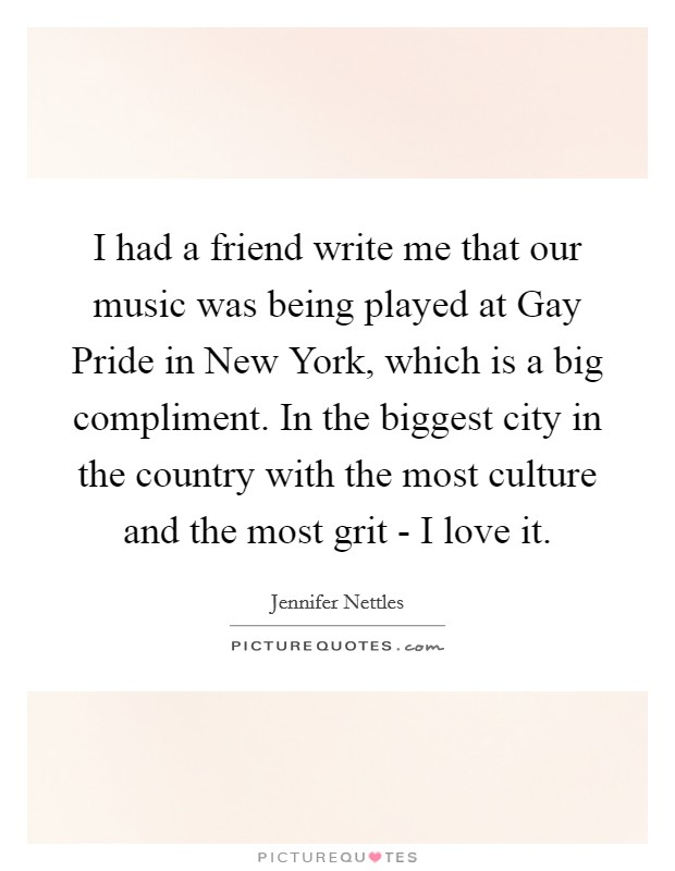 I had a friend write me that our music was being played at Gay Pride in New York, which is a big compliment. In the biggest city in the country with the most culture and the most grit - I love it Picture Quote #1
