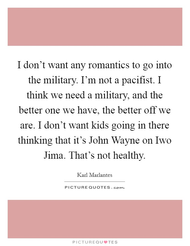 I don't want any romantics to go into the military. I'm not a pacifist. I think we need a military, and the better one we have, the better off we are. I don't want kids going in there thinking that it's John Wayne on Iwo Jima. That's not healthy Picture Quote #1