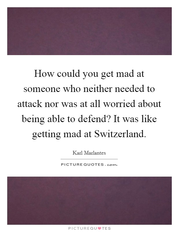 How could you get mad at someone who neither needed to attack nor was at all worried about being able to defend? It was like getting mad at Switzerland Picture Quote #1