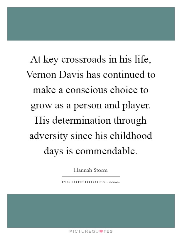 At key crossroads in his life, Vernon Davis has continued to make a conscious choice to grow as a person and player. His determination through adversity since his childhood days is commendable Picture Quote #1