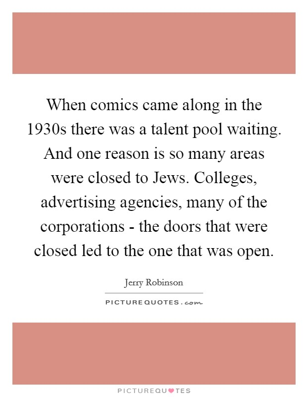 When comics came along in the 1930s there was a talent pool waiting. And one reason is so many areas were closed to Jews. Colleges, advertising agencies, many of the corporations - the doors that were closed led to the one that was open Picture Quote #1
