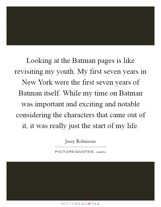 Looking at the Batman pages is like revisiting my youth. My first seven years in New York were the first seven years of Batman itself. While my time on Batman was important and exciting and notable considering the characters that came out of it, it was really just the start of my life Picture Quote #1
