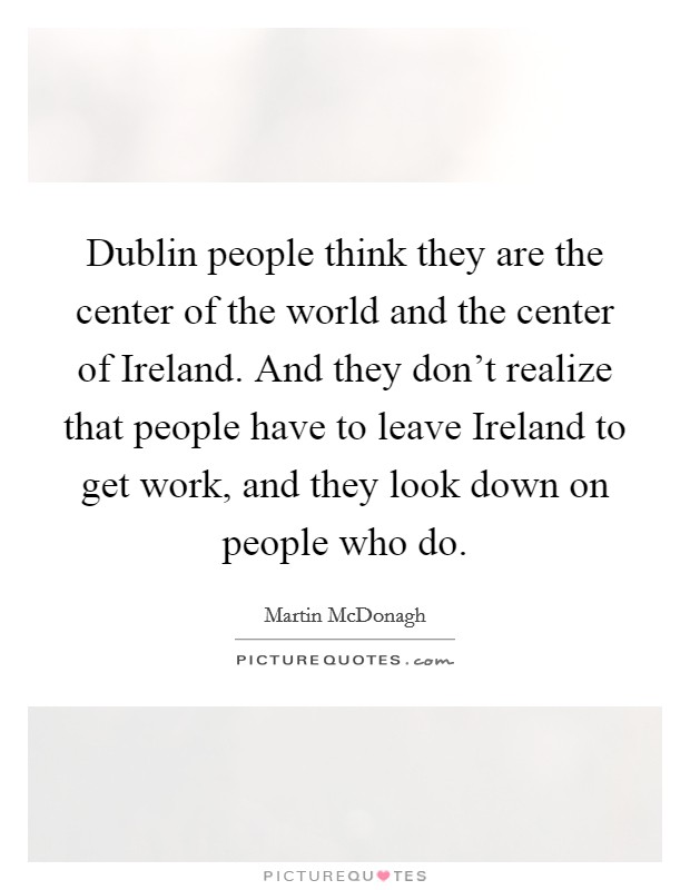 Dublin people think they are the center of the world and the center of Ireland. And they don't realize that people have to leave Ireland to get work, and they look down on people who do Picture Quote #1