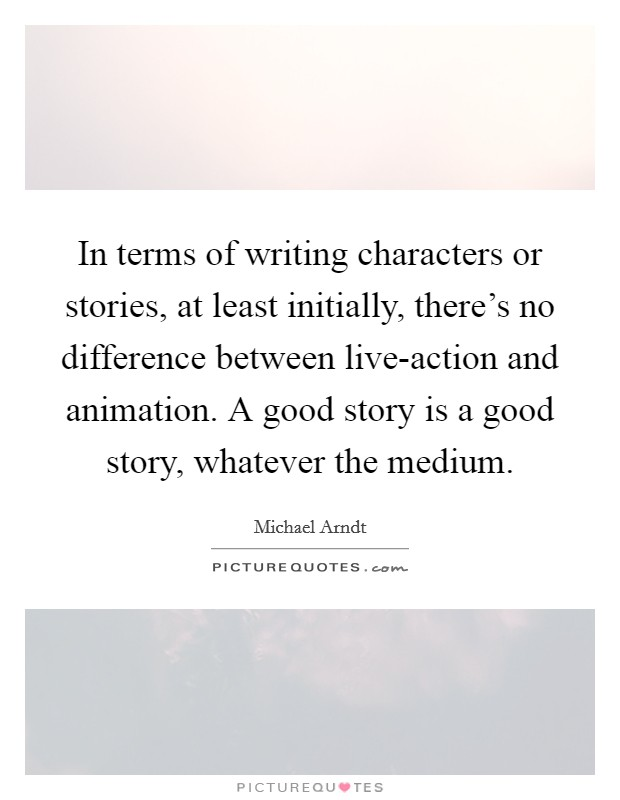 In terms of writing characters or stories, at least initially, there's no difference between live-action and animation. A good story is a good story, whatever the medium Picture Quote #1