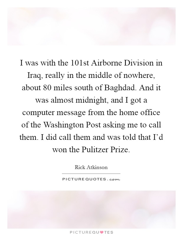 I was with the 101st Airborne Division in Iraq, really in the middle of nowhere, about 80 miles south of Baghdad. And it was almost midnight, and I got a computer message from the home office of the Washington Post asking me to call them. I did call them and was told that I'd won the Pulitzer Prize Picture Quote #1