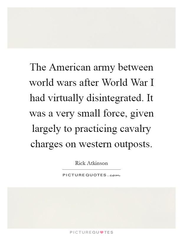 The American army between world wars after World War I had virtually disintegrated. It was a very small force, given largely to practicing cavalry charges on western outposts Picture Quote #1