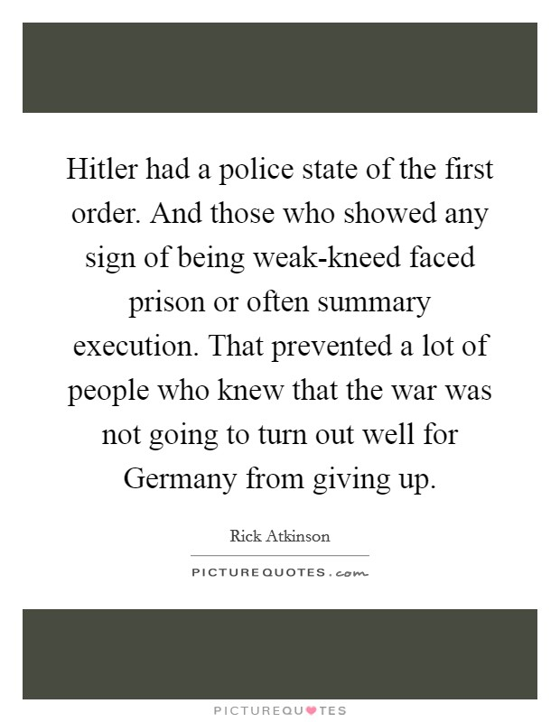 Hitler had a police state of the first order. And those who showed any sign of being weak-kneed faced prison or often summary execution. That prevented a lot of people who knew that the war was not going to turn out well for Germany from giving up Picture Quote #1
