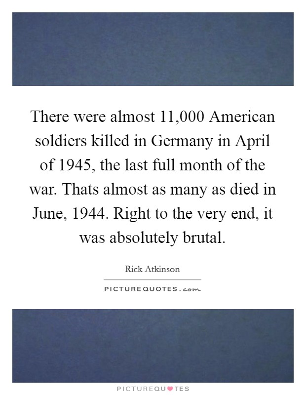 There were almost 11,000 American soldiers killed in Germany in April of 1945, the last full month of the war. Thats almost as many as died in June, 1944. Right to the very end, it was absolutely brutal Picture Quote #1