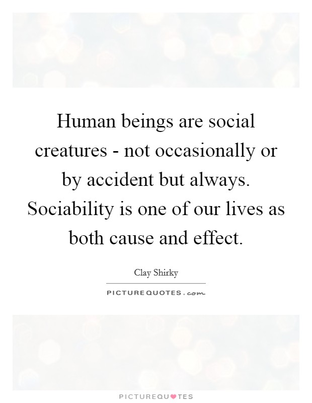 Human beings are social creatures - not occasionally or by accident but always. Sociability is one of our lives as both cause and effect Picture Quote #1