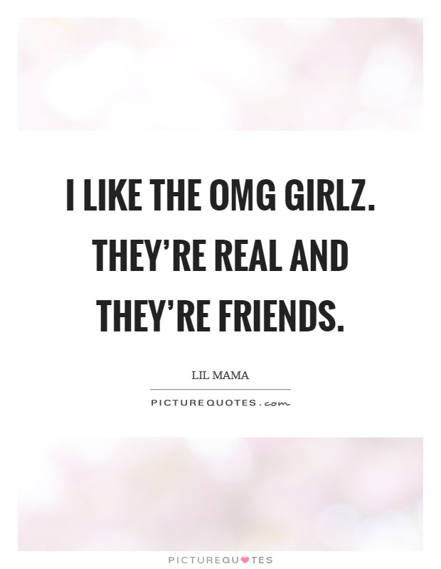 I like the OMG Girlz. They're real and they're friends Picture Quote #1