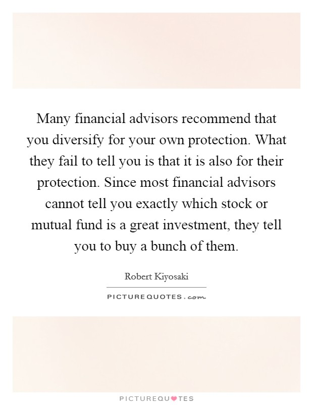 Many financial advisors recommend that you diversify for your own protection. What they fail to tell you is that it is also for their protection. Since most financial advisors cannot tell you exactly which stock or mutual fund is a great investment, they tell you to buy a bunch of them Picture Quote #1