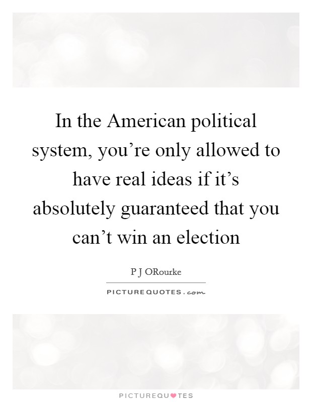 In the American political system, you're only allowed to have real ideas if it's absolutely guaranteed that you can't win an election Picture Quote #1