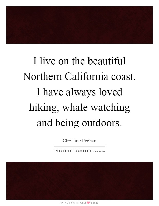 I live on the beautiful Northern California coast. I have always loved hiking, whale watching and being outdoors Picture Quote #1
