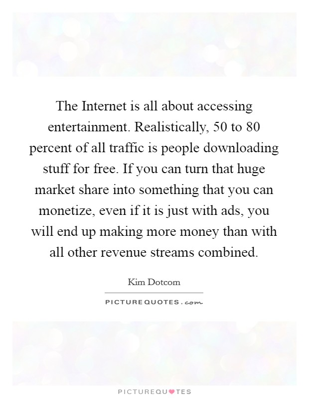 The Internet is all about accessing entertainment. Realistically, 50 to 80 percent of all traffic is people downloading stuff for free. If you can turn that huge market share into something that you can monetize, even if it is just with ads, you will end up making more money than with all other revenue streams combined Picture Quote #1