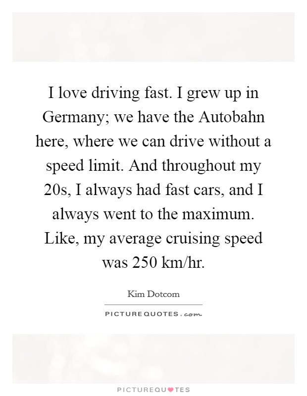 I Love Driving Fast I Grew Up In Germany We Have The Autobahn - We drive fast cars