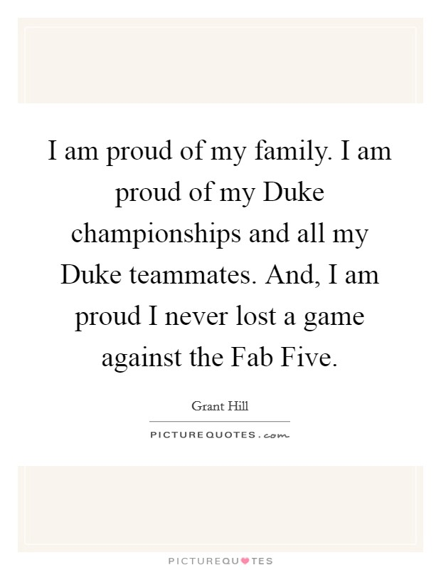 I am proud of my family. I am proud of my Duke championships and all my Duke teammates. And, I am proud I never lost a game against the Fab Five Picture Quote #1