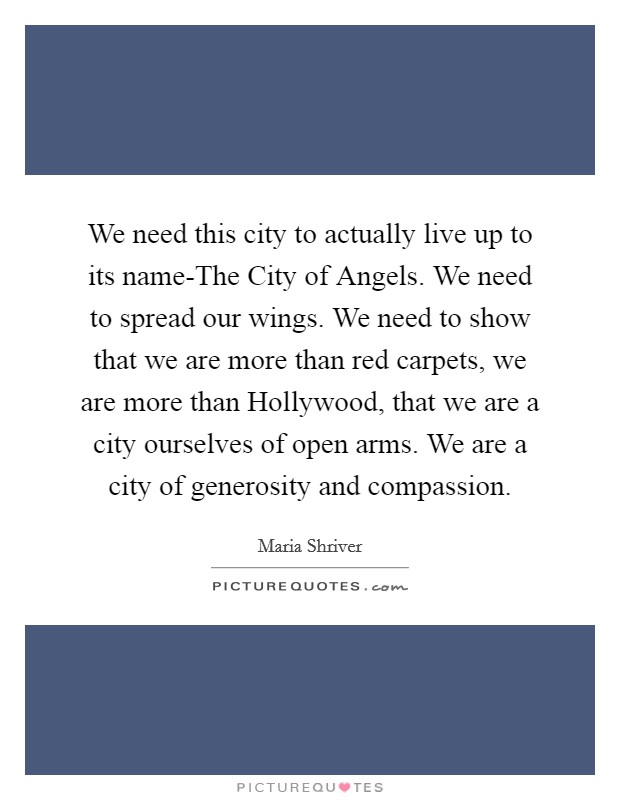 We need this city to actually live up to its name-The City of Angels. We need to spread our wings. We need to show that we are more than red carpets, we are more than Hollywood, that we are a city ourselves of open arms. We are a city of generosity and compassion Picture Quote #1
