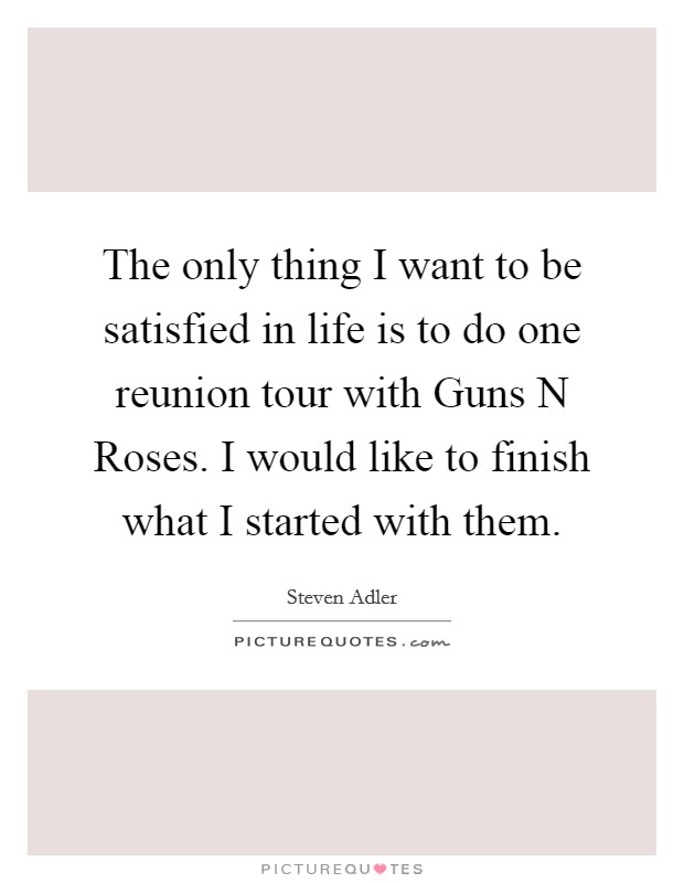 The only thing I want to be satisfied in life is to do one reunion tour with Guns N Roses. I would like to finish what I started with them Picture Quote #1