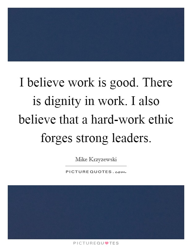I believe work is good. There is dignity in work. I also believe that a hard-work ethic forges strong leaders Picture Quote #1