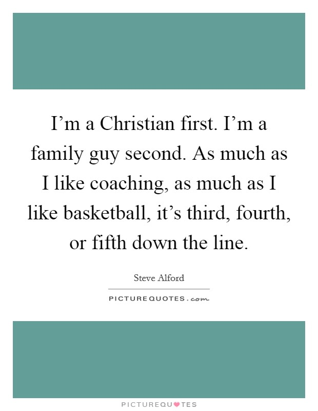 I'm a Christian first. I'm a family guy second. As much as I like coaching, as much as I like basketball, it's third, fourth, or fifth down the line Picture Quote #1