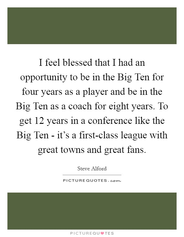 I feel blessed that I had an opportunity to be in the Big Ten for four years as a player and be in the Big Ten as a coach for eight years. To get 12 years in a conference like the Big Ten - it's a first-class league with great towns and great fans Picture Quote #1