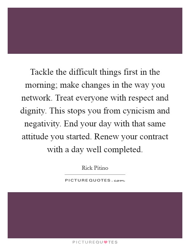 Tackle the difficult things first in the morning; make changes in the way you network. Treat everyone with respect and dignity. This stops you from cynicism and negativity. End your day with that same attitude you started. Renew your contract with a day well completed Picture Quote #1