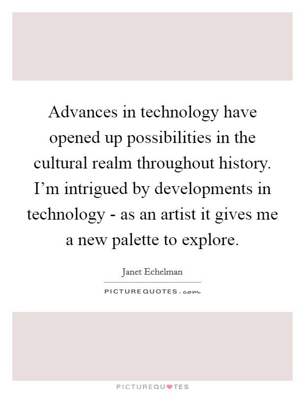 Advances in technology have opened up possibilities in the cultural realm throughout history. I'm intrigued by developments in technology - as an artist it gives me a new palette to explore Picture Quote #1