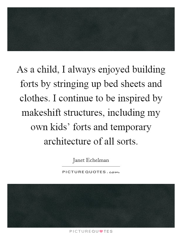 As a child, I always enjoyed building forts by stringing up bed sheets and clothes. I continue to be inspired by makeshift structures, including my own kids' forts and temporary architecture of all sorts Picture Quote #1
