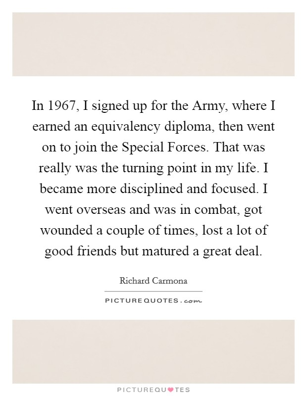 In 1967, I signed up for the Army, where I earned an equivalency diploma, then went on to join the Special Forces. That was really was the turning point in my life. I became more disciplined and focused. I went overseas and was in combat, got wounded a couple of times, lost a lot of good friends but matured a great deal Picture Quote #1